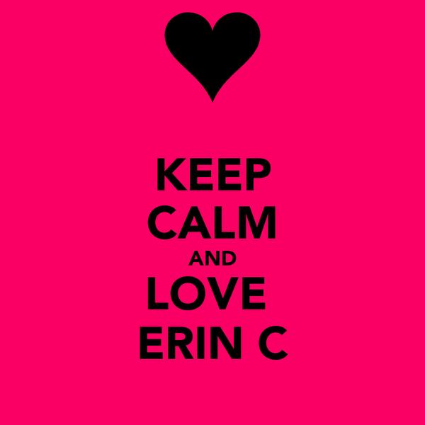KEEP CALM AND LOVE  ERIN C