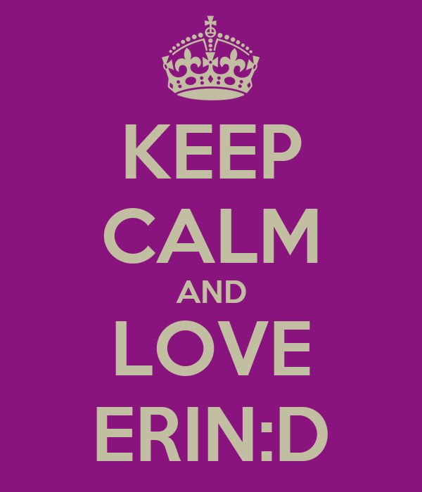 KEEP CALM AND LOVE ERIN:D
