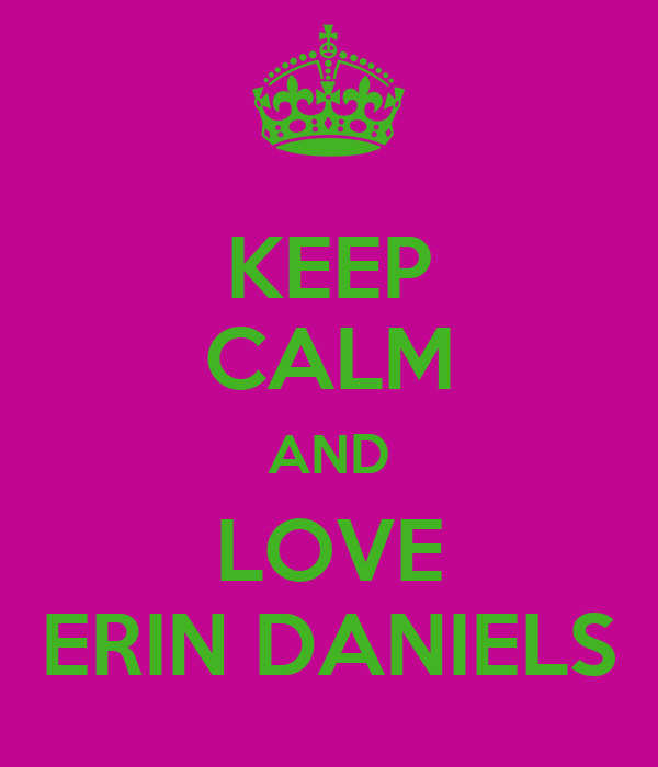 KEEP CALM AND LOVE ERIN DANIELS