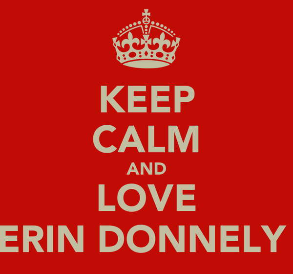 KEEP CALM AND LOVE ERIN DONNELY