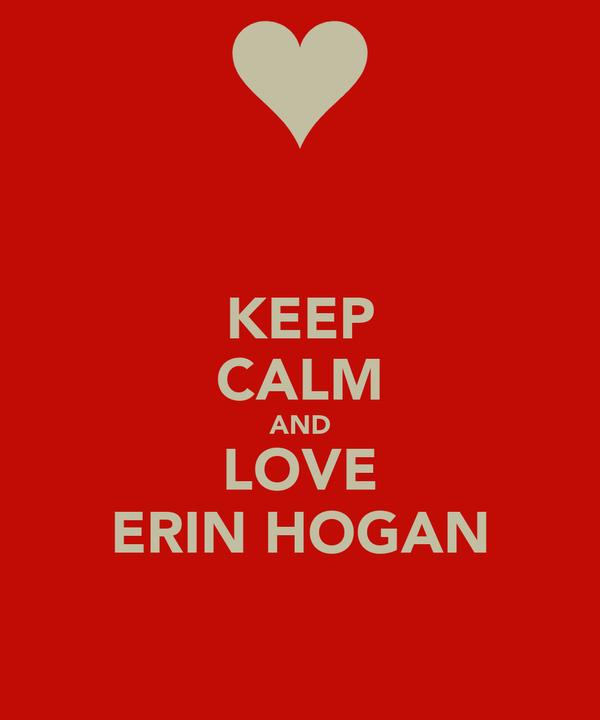 KEEP CALM AND LOVE ERIN HOGAN