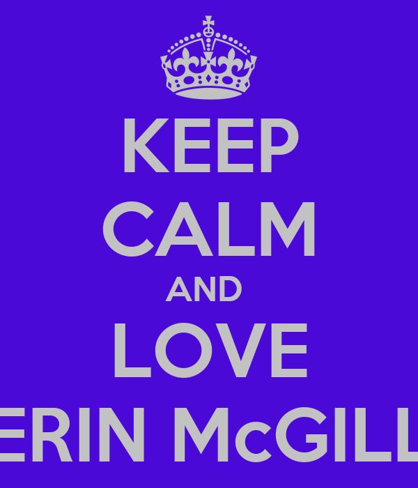 KEEP CALM AND  LOVE ERIN McGILL