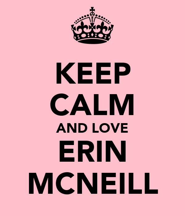 KEEP CALM AND LOVE ERIN MCNEILL