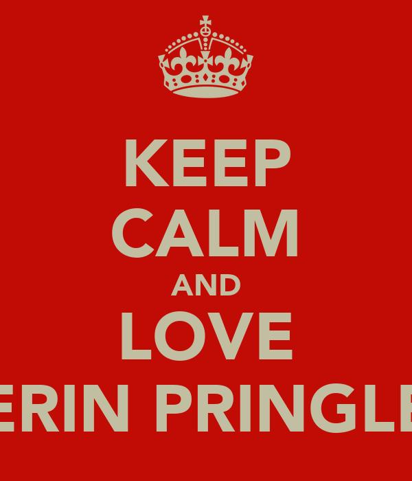 KEEP CALM AND LOVE ERIN PRINGLE