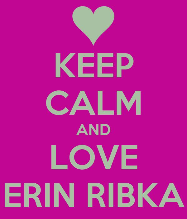 KEEP CALM AND LOVE ERIN RIBKA