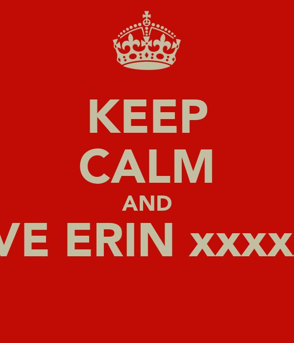 KEEP CALM AND LOVE ERIN xxxxxxx