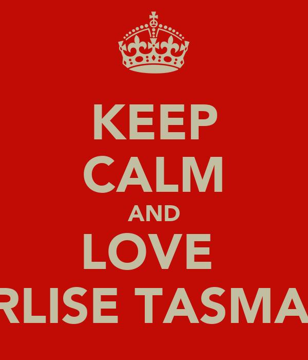 KEEP CALM AND LOVE  ERLISE TASMAN