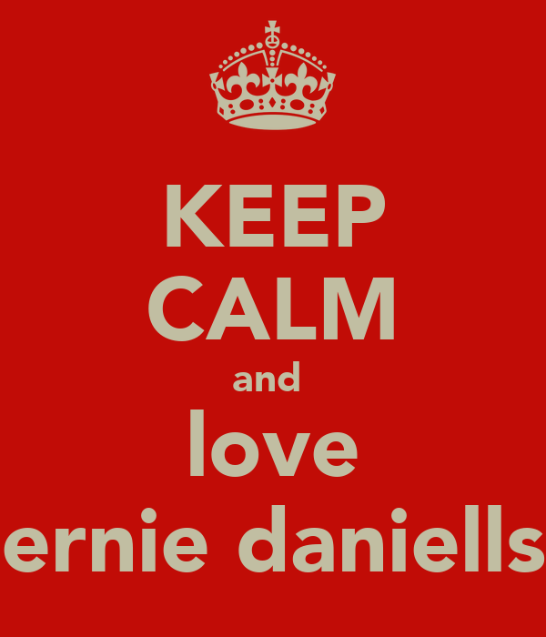 KEEP CALM and  love ernie daniells