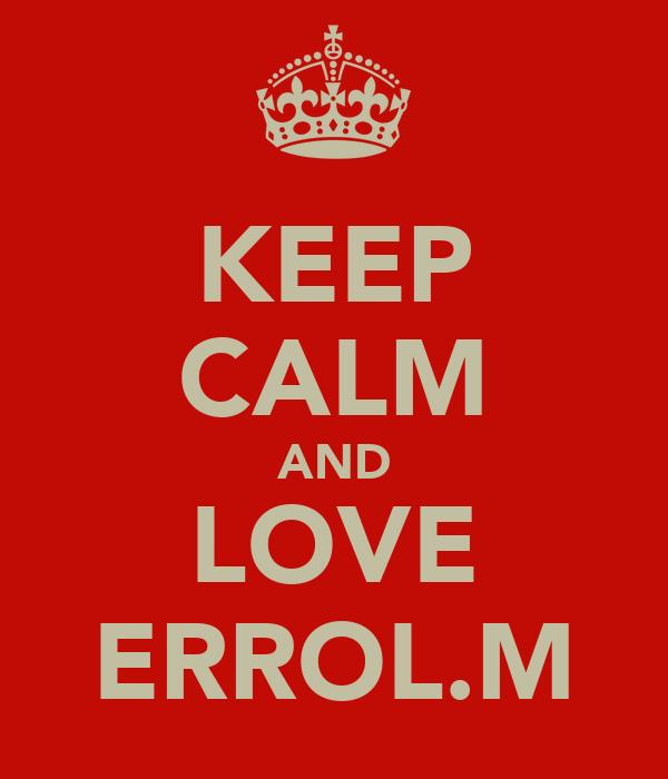 KEEP CALM AND LOVE ERROL.M