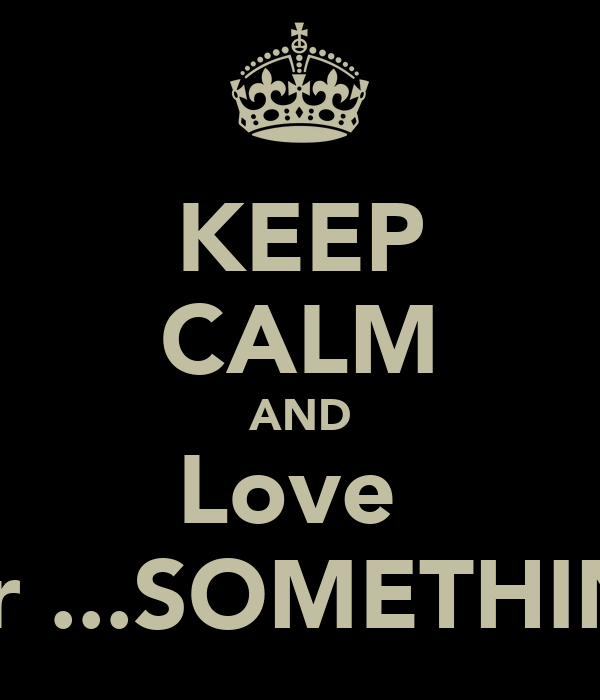KEEP CALM AND Love  Errr ...SOMETHING