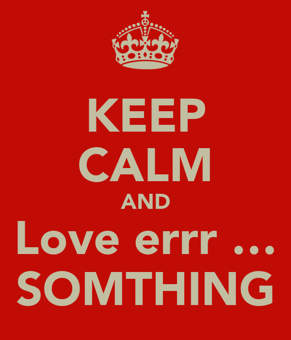 KEEP CALM AND Love errr … SOMTHING