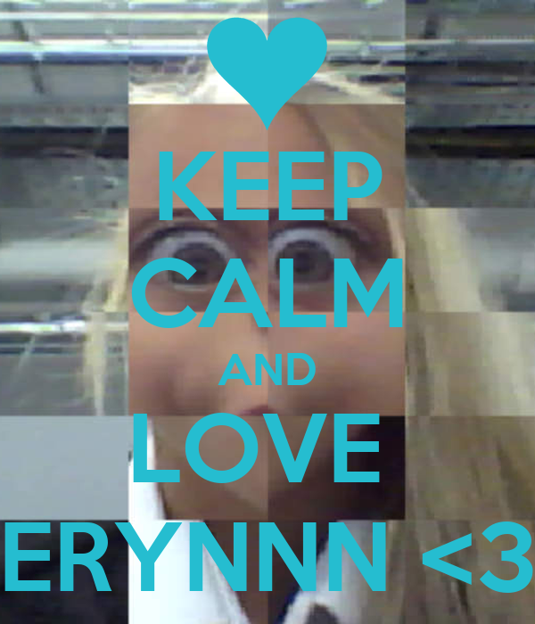 KEEP CALM AND LOVE  ERYNNN <3