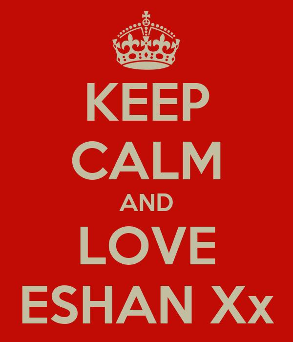 KEEP CALM AND LOVE ESHAN Xx