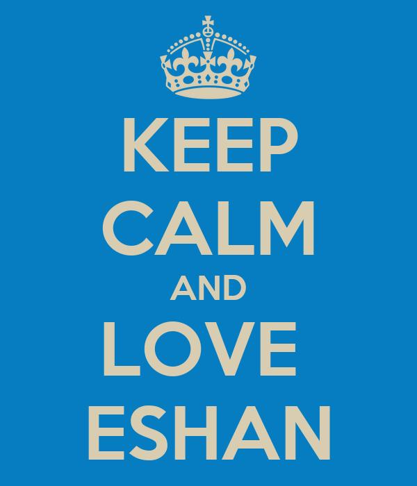 KEEP CALM AND LOVE  ESHAN