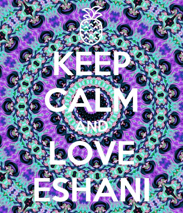 KEEP CALM AND LOVE ESHANI