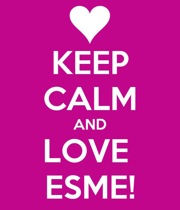 KEEP CALM AND LOVE  ESME!