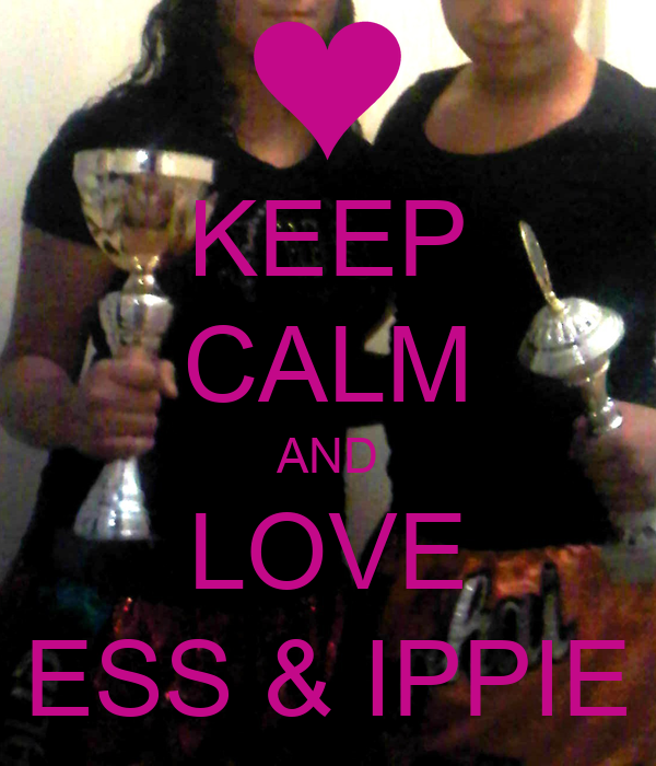 KEEP CALM AND LOVE ESS & IPPIE