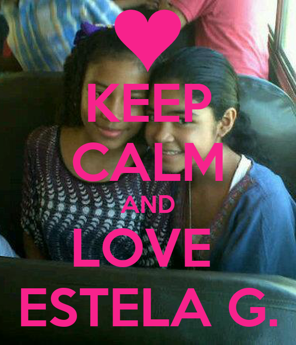 KEEP CALM AND LOVE  ESTELA G.