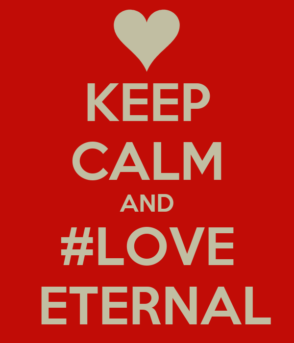 KEEP CALM AND #LOVE  ETERNAL