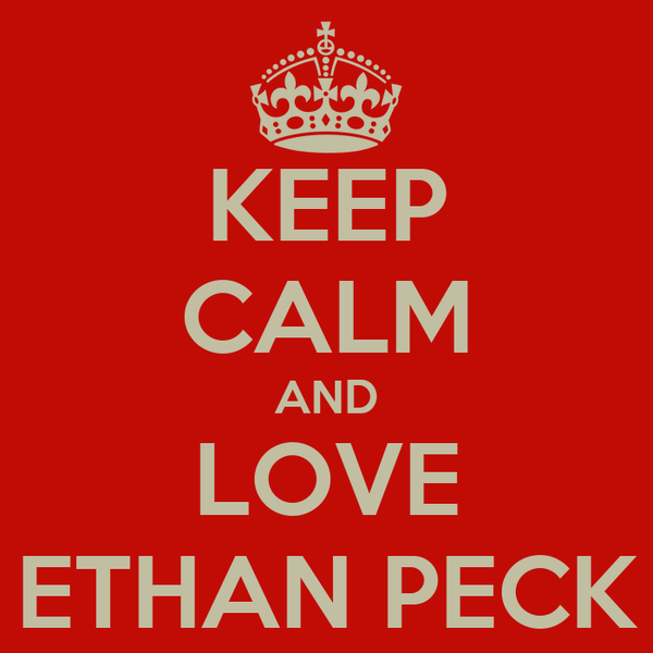 KEEP CALM AND LOVE ETHAN PECK