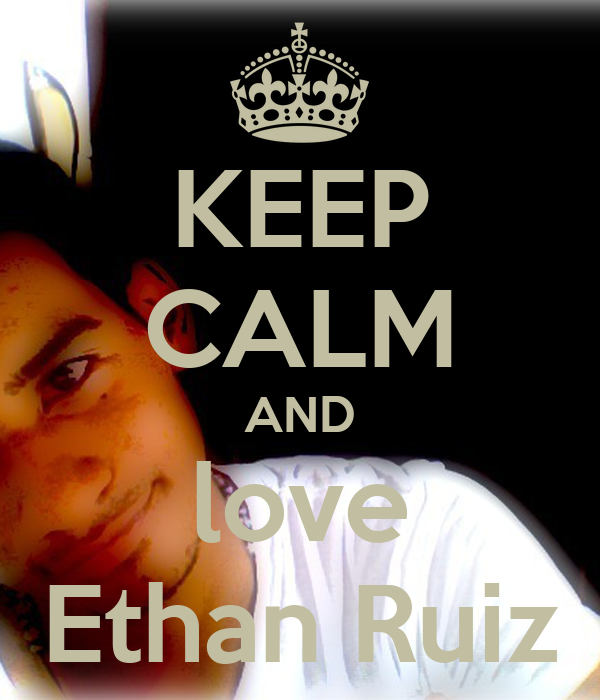 KEEP CALM AND love Ethan Ruiz