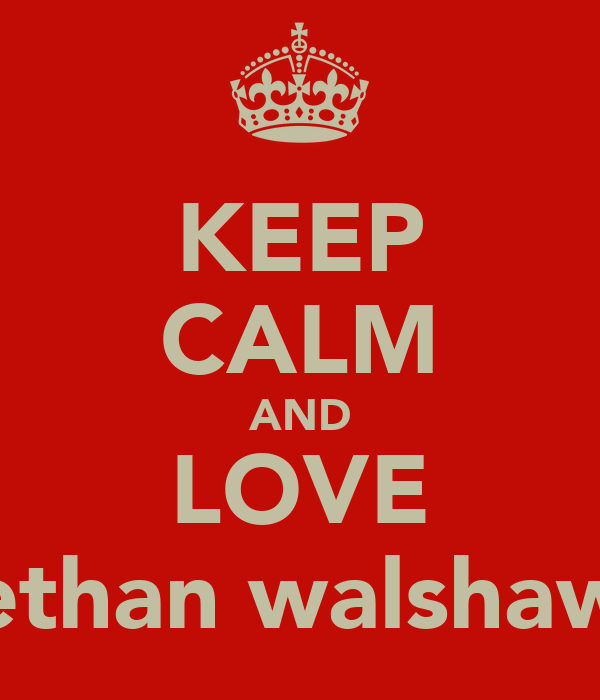 KEEP CALM AND LOVE ethan walshaw