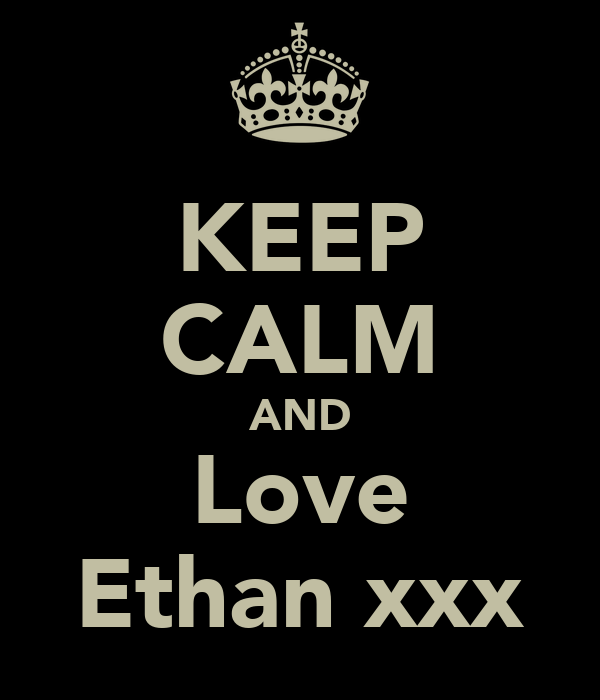 KEEP CALM AND Love Ethan xxx