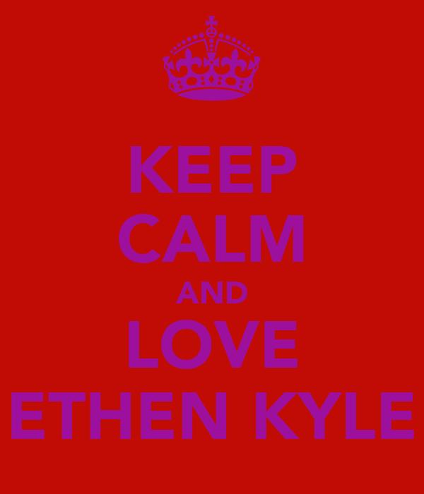 KEEP CALM AND LOVE ETHEN KYLE