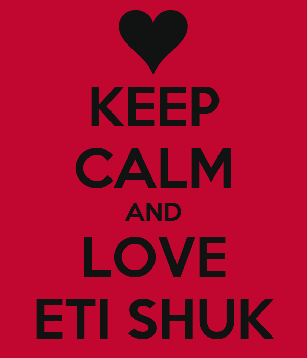 KEEP CALM AND LOVE ETI SHUK