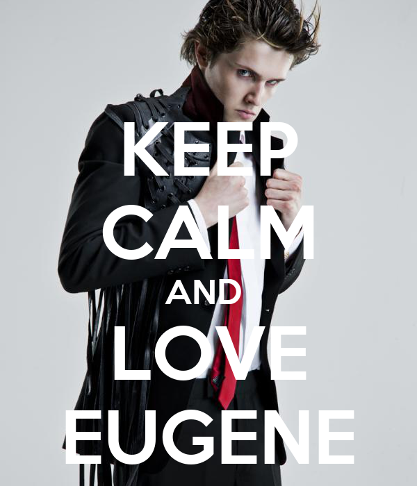 KEEP CALM AND  LOVE EUGENE