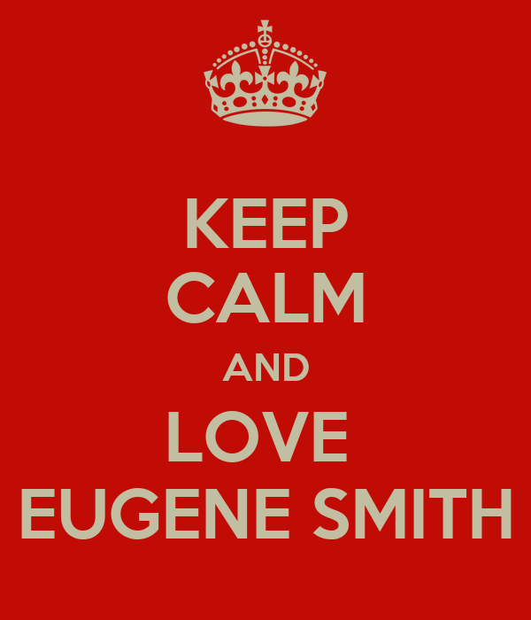 KEEP CALM AND LOVE  EUGENE SMITH