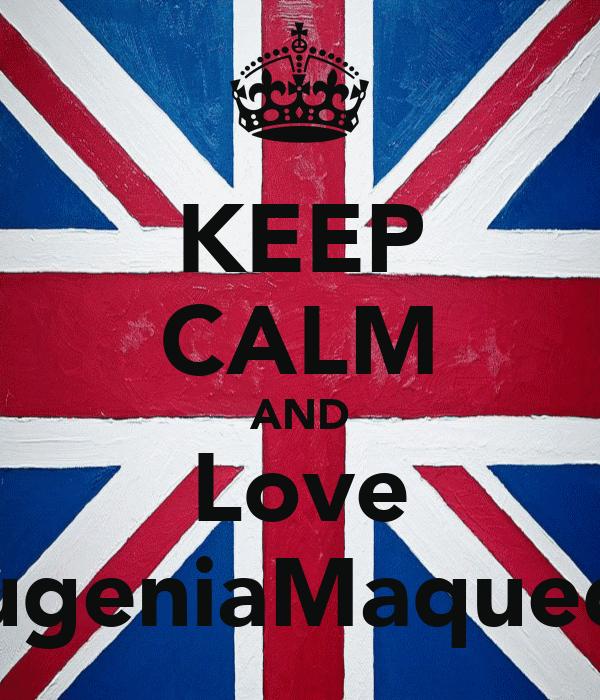 KEEP CALM AND Love EugeniaMaqueda
