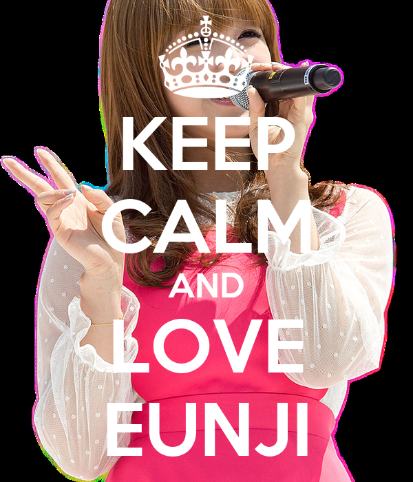 KEEP CALM AND LOVE EUNJI