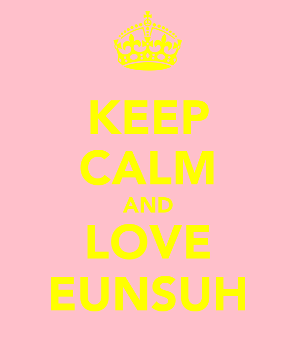 KEEP CALM AND LOVE EUNSUH