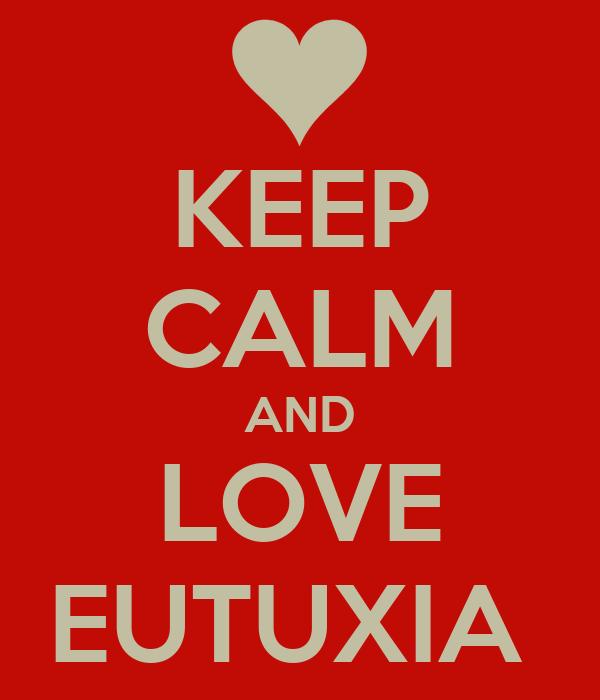 KEEP CALM AND LOVE EUTUXIA