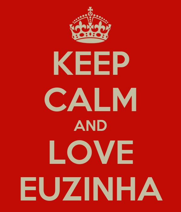KEEP CALM AND LOVE EUZINHA