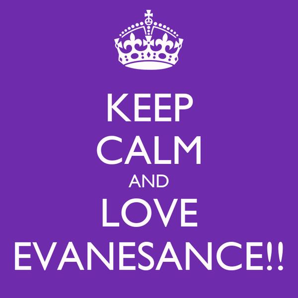 KEEP CALM AND LOVE EVANESANCE!!