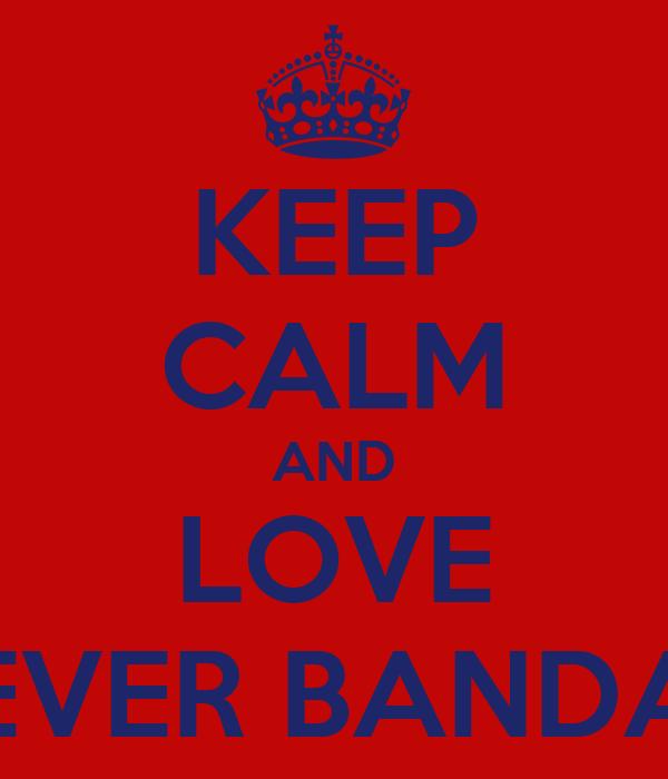 KEEP CALM AND LOVE EVER BANDA