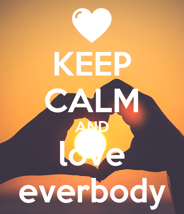 KEEP CALM AND love everbody