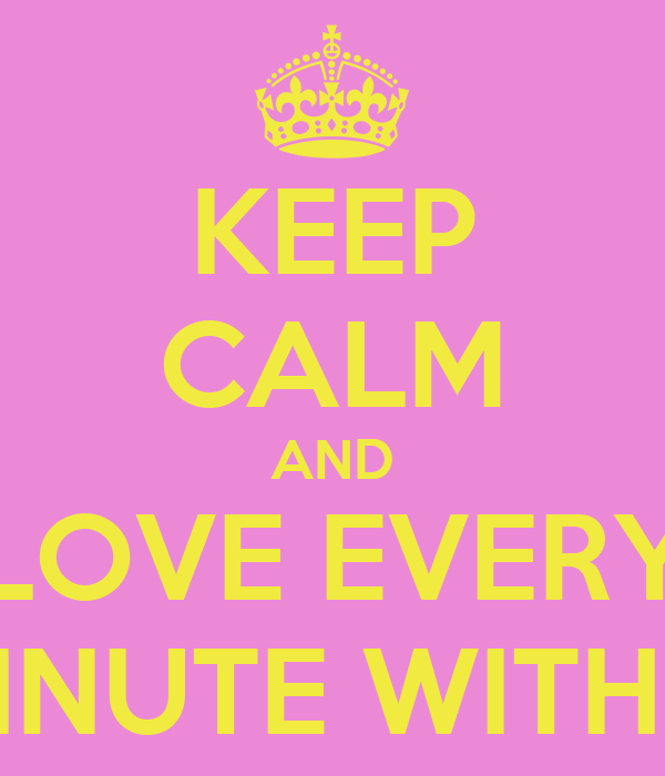 KEEP CALM AND LOVE EVERY MINUTE WITH U