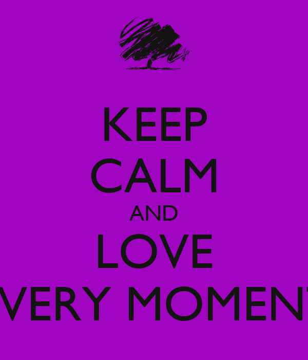 KEEP CALM AND LOVE EVERY MOMENT