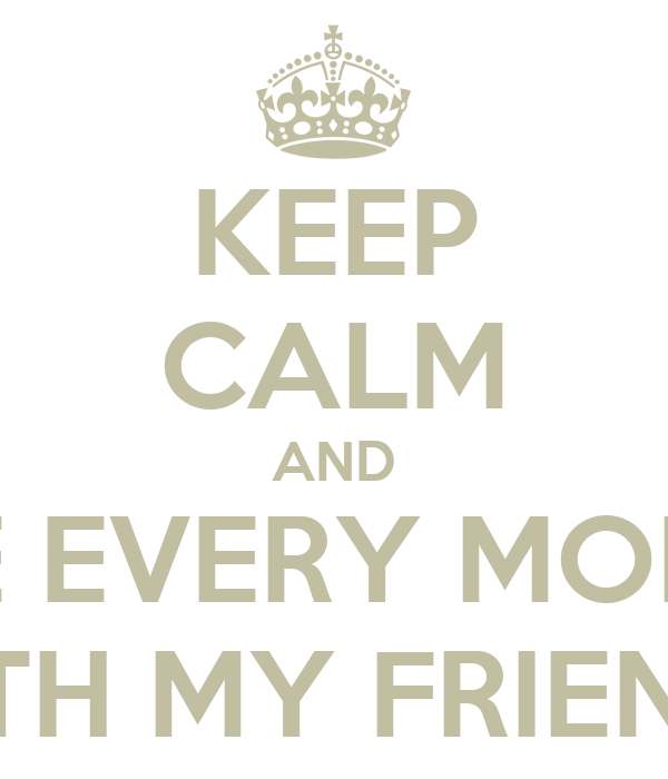 KEEP CALM AND LOVE EVERY MOMENT WITH MY FRIENDS