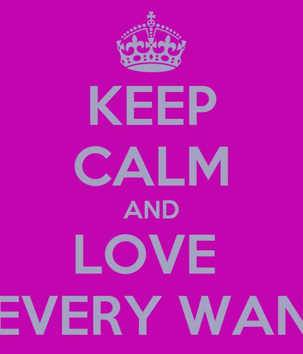 KEEP CALM AND LOVE  EVERY WAN