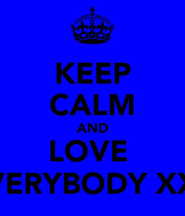 KEEP CALM AND LOVE  EVERYBODY XXX