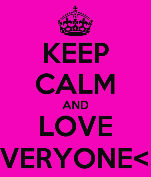 KEEP CALM AND LOVE EVERYONE<3