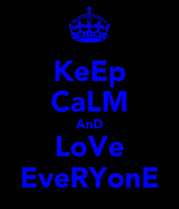 KeEp CaLM AnD LoVe EveRYonE