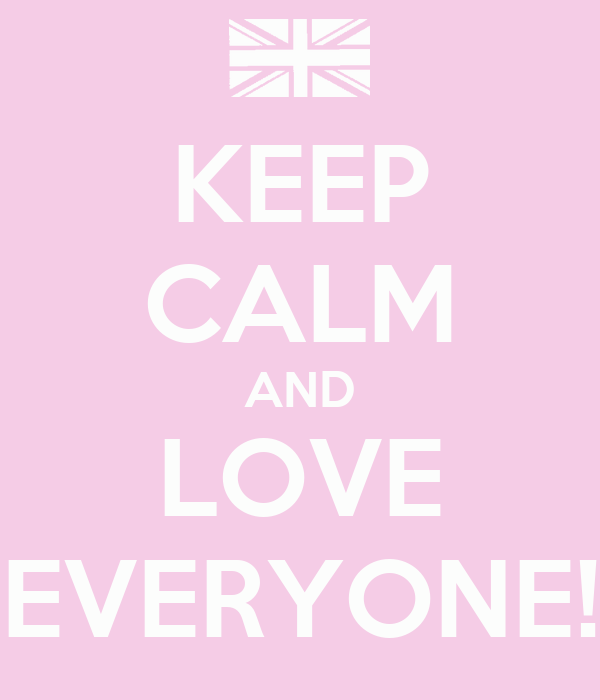 KEEP CALM AND LOVE EVERYONE!