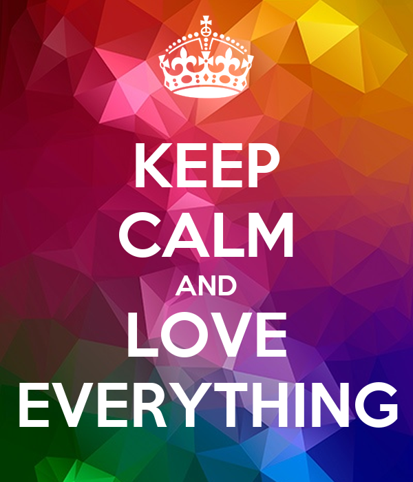 KEEP CALM AND LOVE EVERYTHING