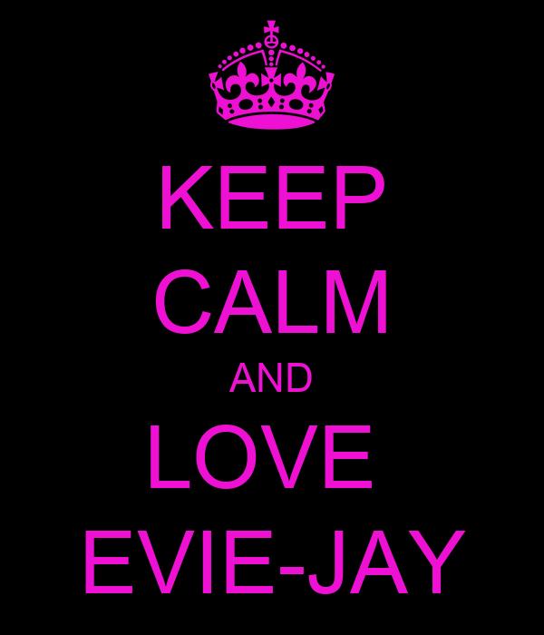 KEEP CALM AND LOVE  EVIE-JAY