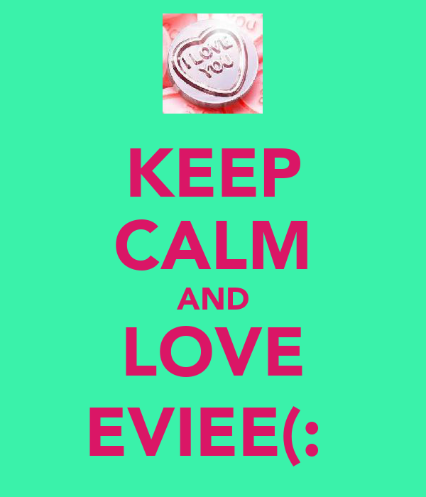 KEEP CALM AND LOVE EVIEE(:
